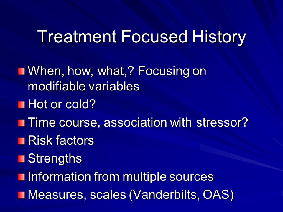 Treatment Focused History When, how, what,.Focusing on modifiable variables Hot or cold.
