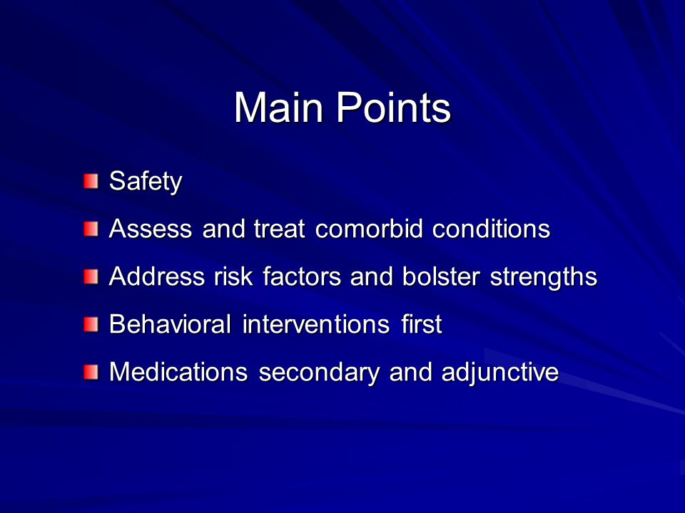 Main Points Safety Assess and treat comorbid conditions Address risk factors and bolster strengths Behavioral interventions first Medications secondary and adjunctive