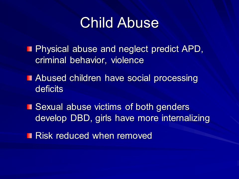 Child Abuse Physical abuse and neglect predict APD, criminal behavior, violence Abused children have social processing deficits Sexual abuse victims of both genders develop DBD, girls have more internalizing Risk reduced when removed