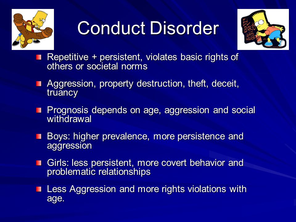 Conduct Disorder Repetitive + persistent, violates basic rights of others or societal norms Aggression, property destruction, theft, deceit, truancy Prognosis depends on age, aggression and social withdrawal Boys: higher prevalence, more persistence and aggression Girls: less persistent, more covert behavior and problematic relationships Less Aggression and more rights violations with age.