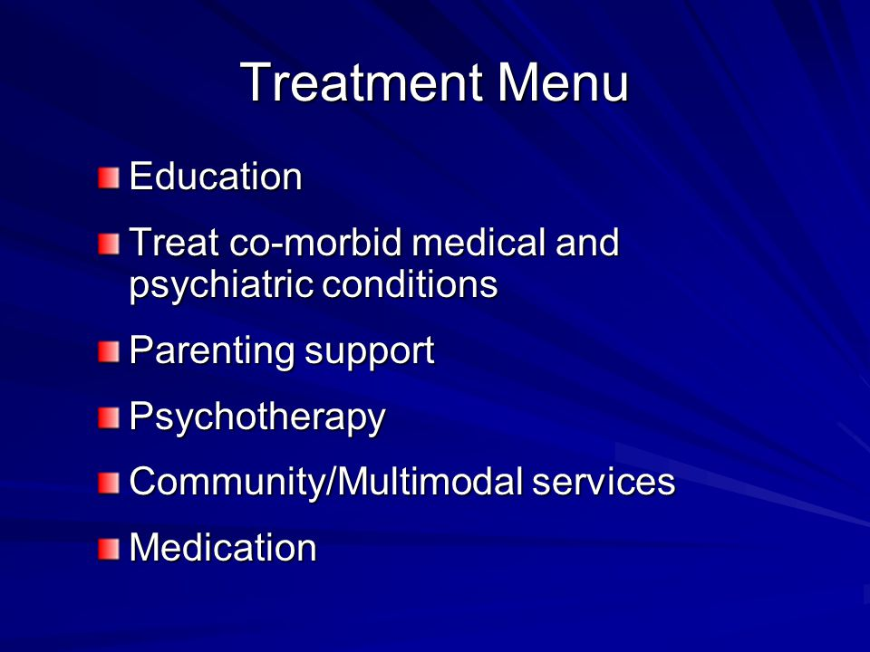 Treatment Menu Education Treat co-morbid medical and psychiatric conditions Parenting support Psychotherapy Community/Multimodal services Medication