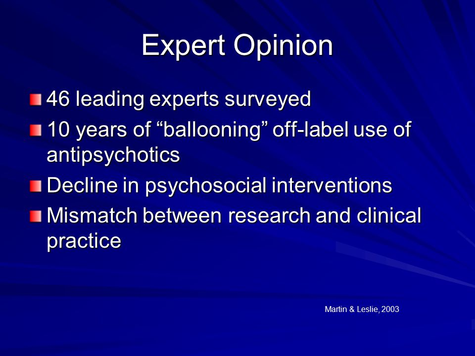 Expert Opinion 46 leading experts surveyed 10 years of ballooning off-label use of antipsychotics Decline in psychosocial interventions Mismatch between research and clinical practice Martin & Leslie, 2003