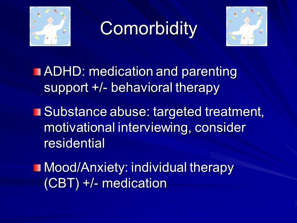 Comorbidity ADHD: medication and parenting support +/- behavioral therapy Substance abuse: targeted treatment, motivational interviewing, consider residential Mood/Anxiety: individual therapy (CBT) +/- medication
