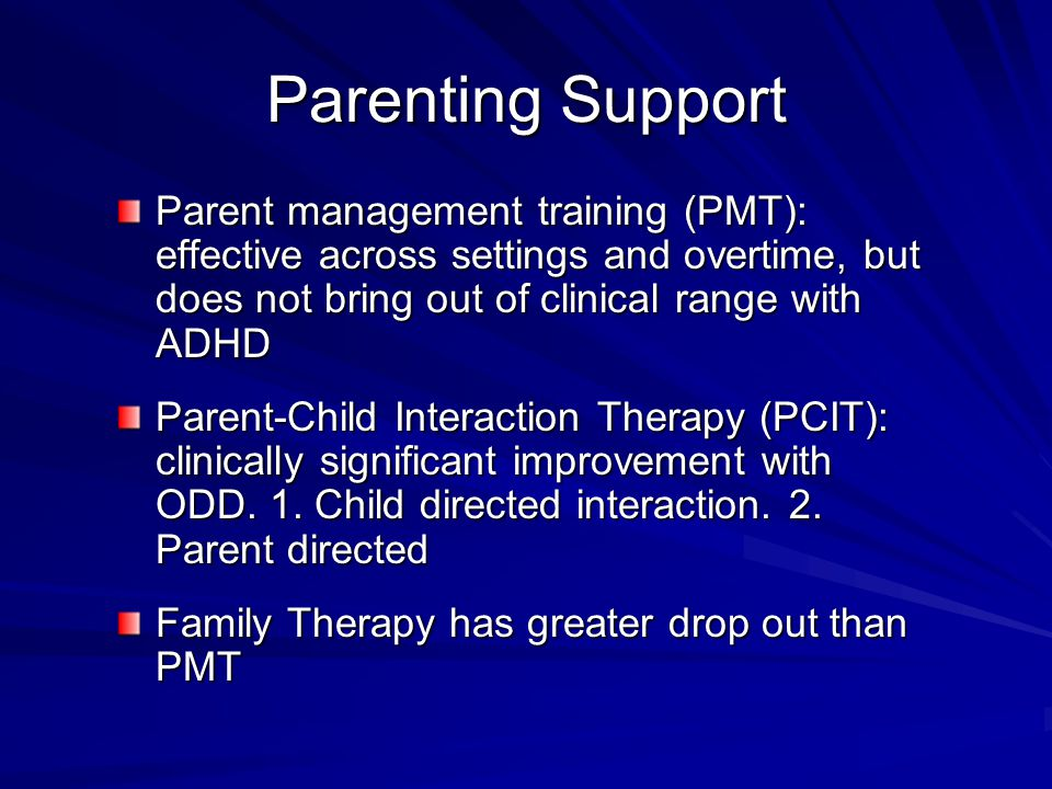 Parenting Support Parent management training (PMT): effective across settings and overtime, but does not bring out of clinical range with ADHD Parent-Child Interaction Therapy (PCIT): clinically significant improvement with ODD.