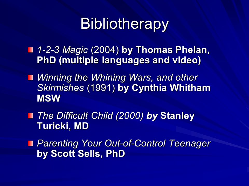 Bibliotherapy 1-2-3 Magic (2004) by Thomas Phelan, PhD (multiple languages and video) Winning the Whining Wars, and other Skirmishes (1991) by Cynthia Whitham MSW The Difficult Child (2000) by Stanley Turicki, MD Parenting Your Out-of-Control Teenager by Scott Sells, PhD