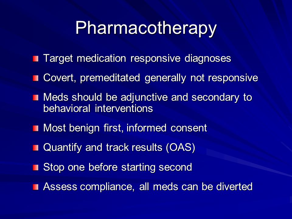 Pharmacotherapy Target medication responsive diagnoses Covert, premeditated generally not responsive Meds should be adjunctive and secondary to behavioral interventions Most benign first, informed consent Quantify and track results (OAS) Stop one before starting second Assess compliance, all meds can be diverted
