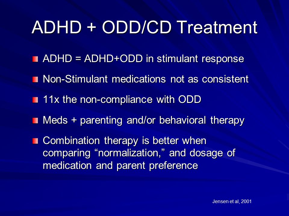 ADHD + ODD/CD Treatment ADHD = ADHD+ODD in stimulant response Non-Stimulant medications not as consistent 11x the non-compliance with ODD Meds + parenting and/or behavioral therapy Combination therapy is better when comparing normalization, and dosage of medication and parent preference Jensen et al, 2001