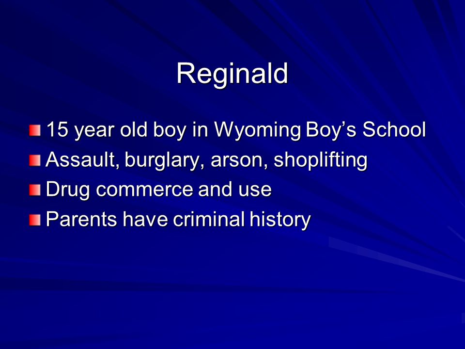 Reginald 15 year old boy in Wyoming Boy's School Assault, burglary, arson, shoplifting Drug commerce and use Parents have criminal history