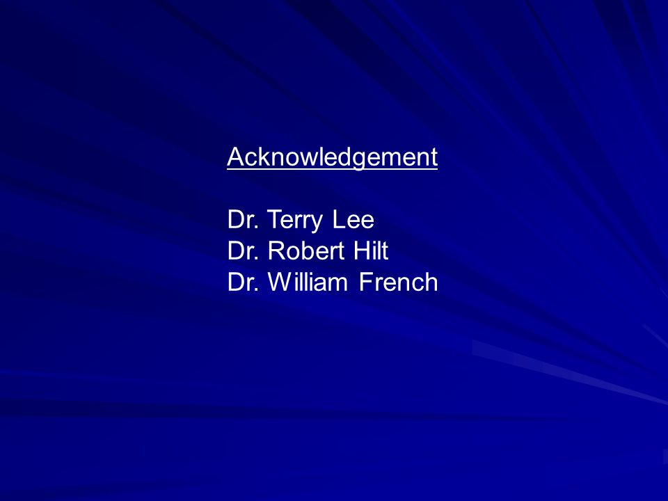 Acknowledgement Dr. Terry Lee Dr. Robert Hilt Dr. William French