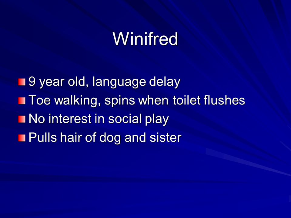 Winifred 9 year old, language delay Toe walking, spins when toilet flushes No interest in social play Pulls hair of dog and sister