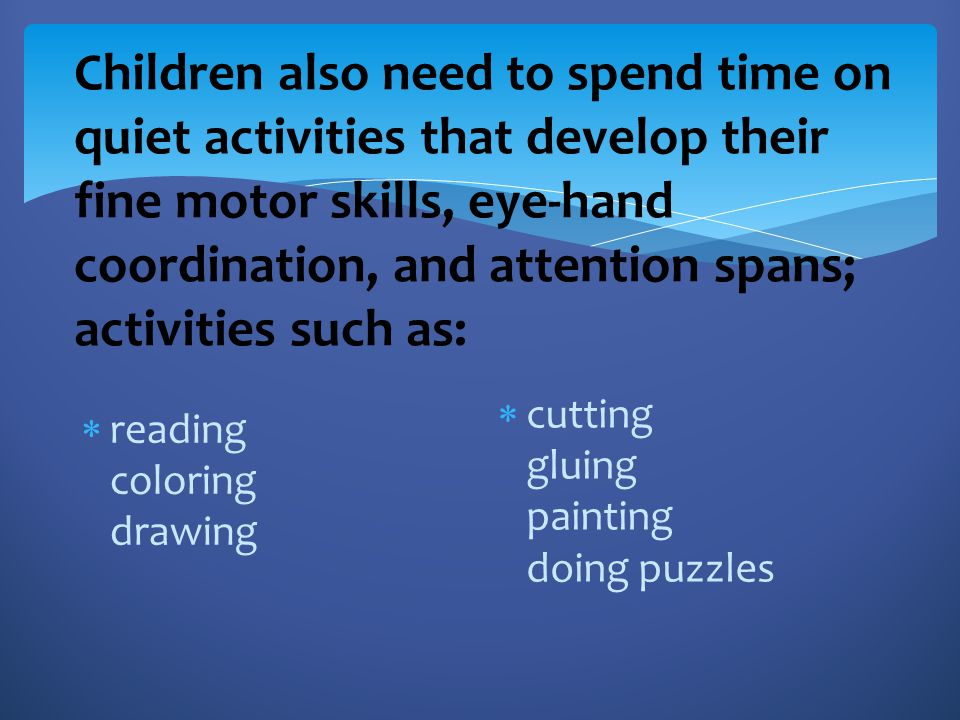 Children also need to spend time on quiet activities that develop their fine motor skills, eye-hand coordination, and attention spans; activities such