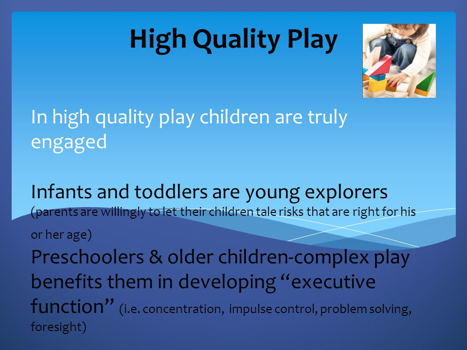In high quality play children are truly engaged Infants and toddlers are young explorers (parents are willingly to let their children tale risks that