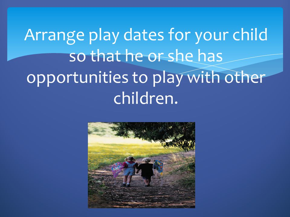 Arrange play dates for your child so that he or she has opportunities to play with other children.