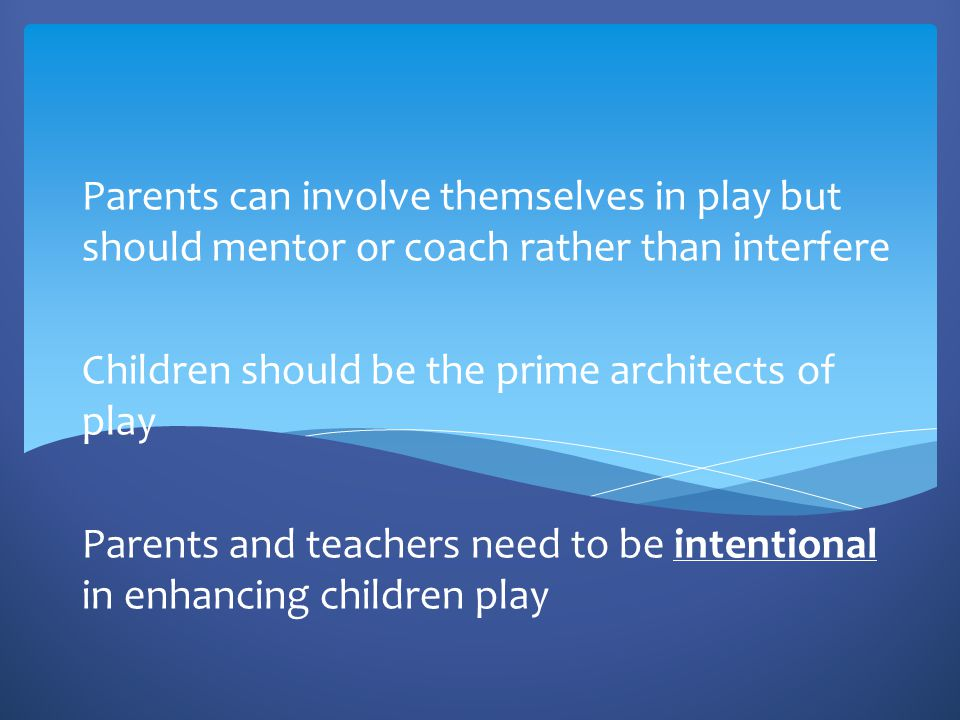 Parents can involve themselves in play but should mentor or coach rather than interfere Children should be the prime architects of play Parents and te
