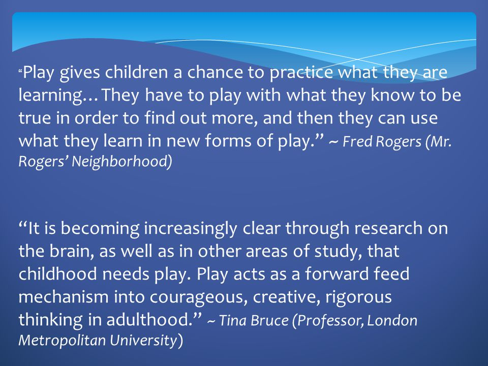 In high quality play children are truly engaged Infants and toddlers are young explorers (parents are willingly to let their children tale risks that are right for his or her age) Preschoolers & older children-complex play benefits them in developing executive function (i.e.