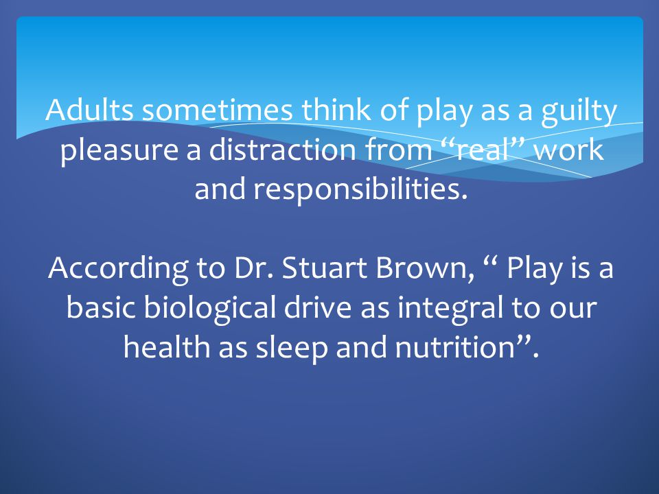 "Adults sometimes think of play as a guilty pleasure a distraction from ""real"" work and responsibilities. According to Dr. Stuart Brown, "" Play is a ba"