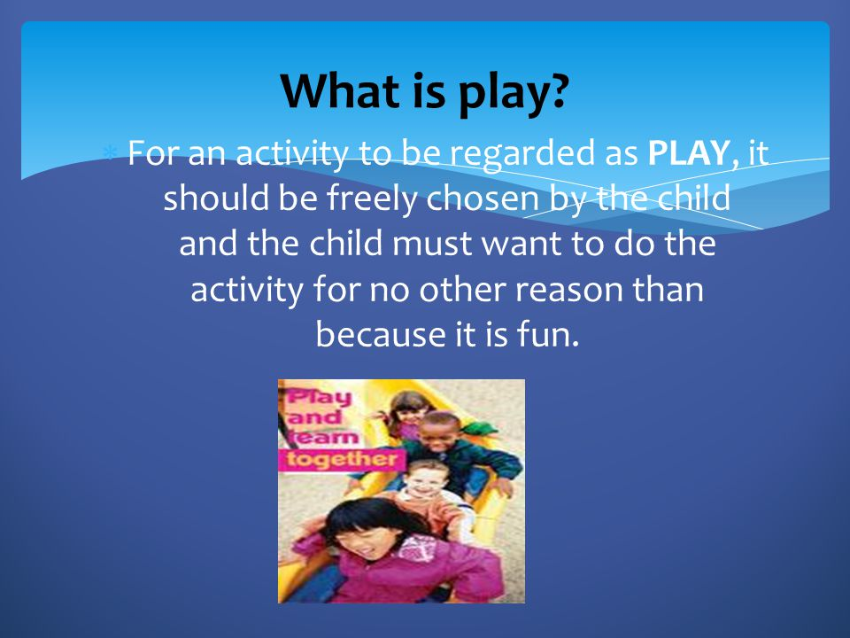 Children enjoy play  There is flexibility in purpose  Children seek out opportunities to play  There is a non-realistic aspect to play Characteristics of Play