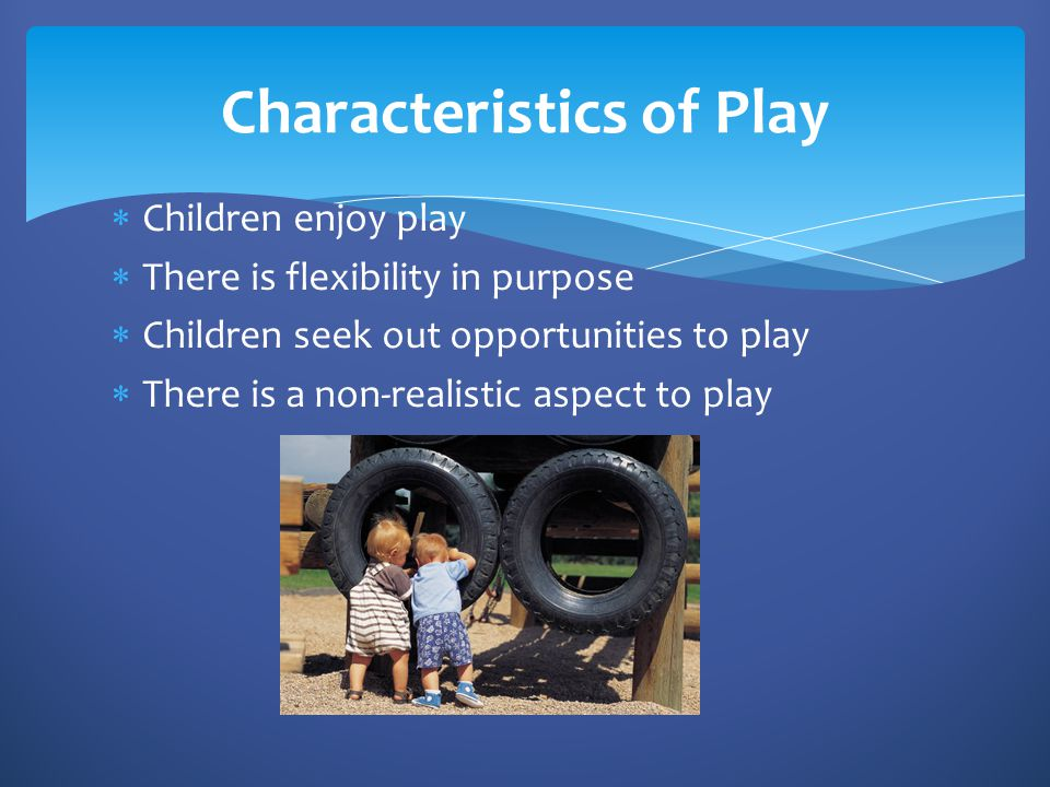 The Canadian Association for Young Children believes that:  Play is natural  Play is essential for children  Play is fun, exciting, adventurous, open ended  Play is creative and spontaneous  Play is magical and complex  Play is rewarding and stimulating  Play is non-threatening  Play in non-judgemental  Play is directed by the children  Play is full of choices and decision making  Play is posing questions and hypothesizing  Play is focused on the process and not the product