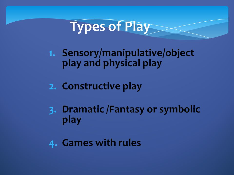 1.Sensory/manipulative/object play and physical play 2.Constructive play 3.Dramatic /Fantasy or symbolic play 4.Games with rules Types of Play