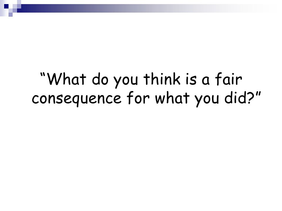What do you think is a fair consequence for what you did