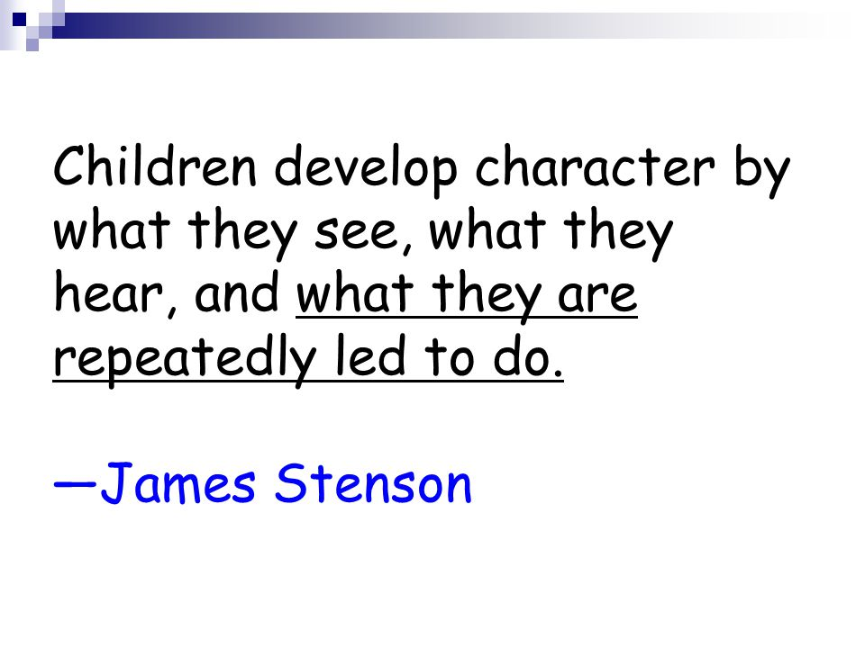 Children develop character by what they see, what they hear, and what they are repeatedly led to do.