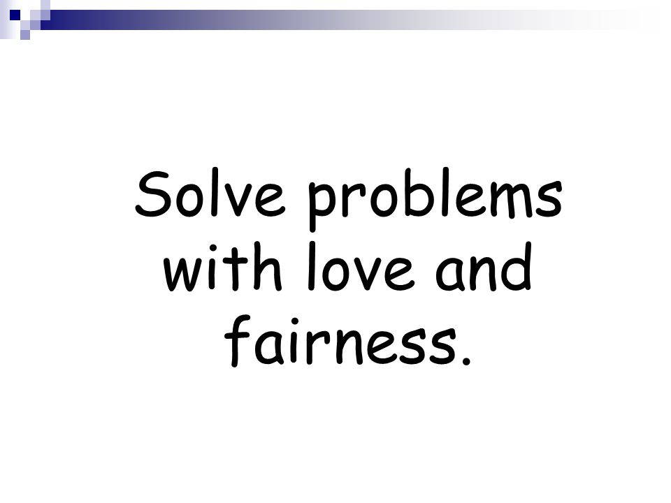 Solve problems with love and fairness.
