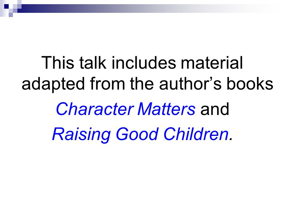 This talk includes material adapted from the author's books Character Matters and Raising Good Children.