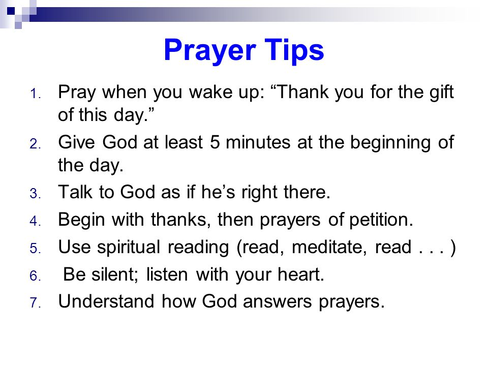 Prayer Tips 1. Pray when you wake up: Thank you for the gift of this day. 2.