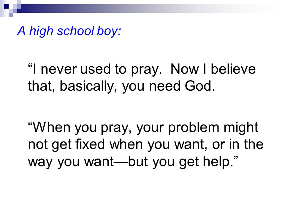 A high school boy: I never used to pray. Now I believe that, basically, you need God.