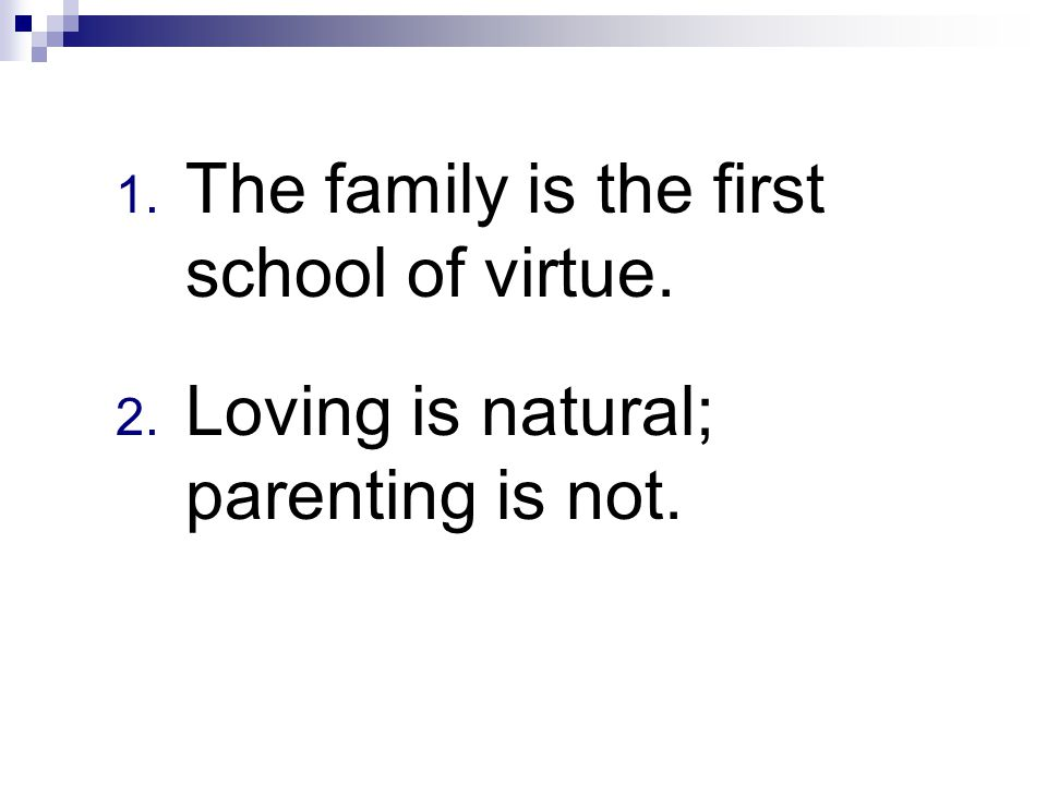1. The family is the first school of virtue. 2. Loving is natural; parenting is not.
