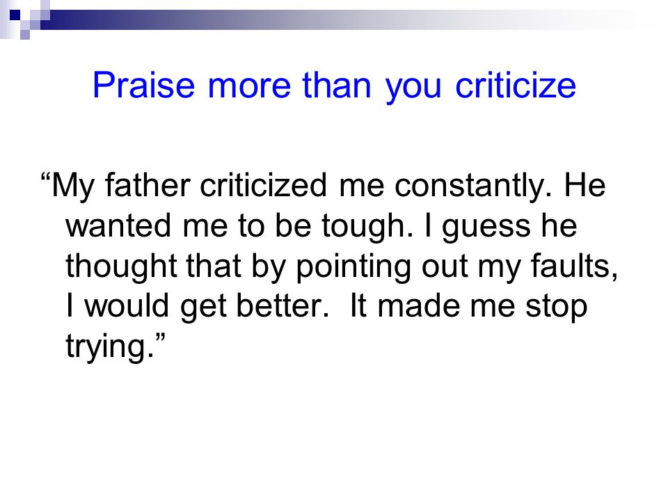 Praise more than you criticize My father criticized me constantly.