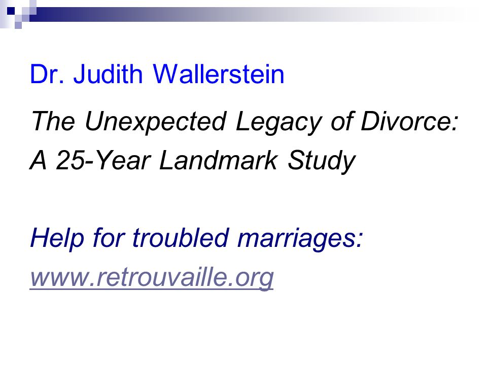 Dr. Judith Wallerstein The Unexpected Legacy of Divorce: A 25-Year Landmark Study Help for troubled marriages: www.retrouvaille.org