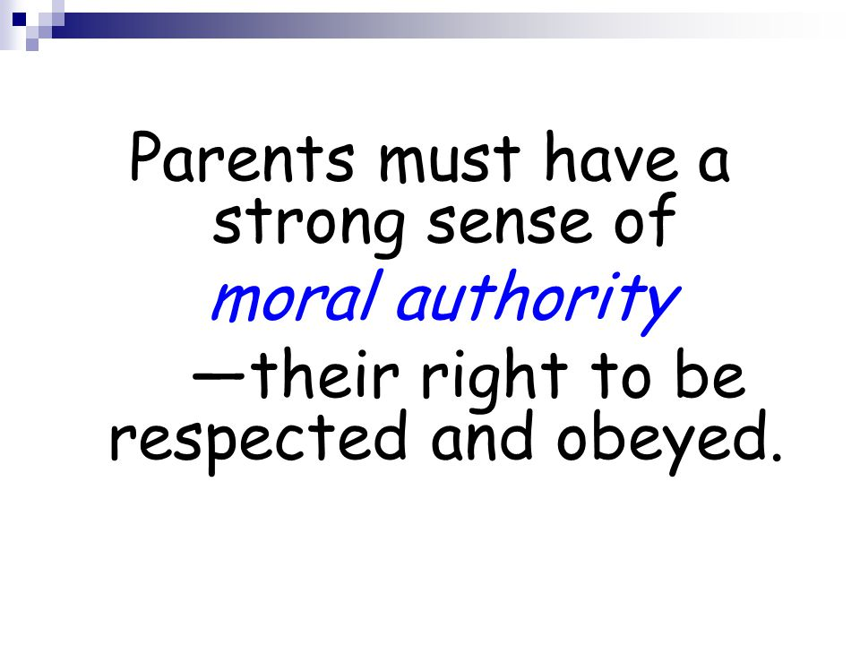 Parents must have a strong sense of moral authority —their right to be respected and obeyed.