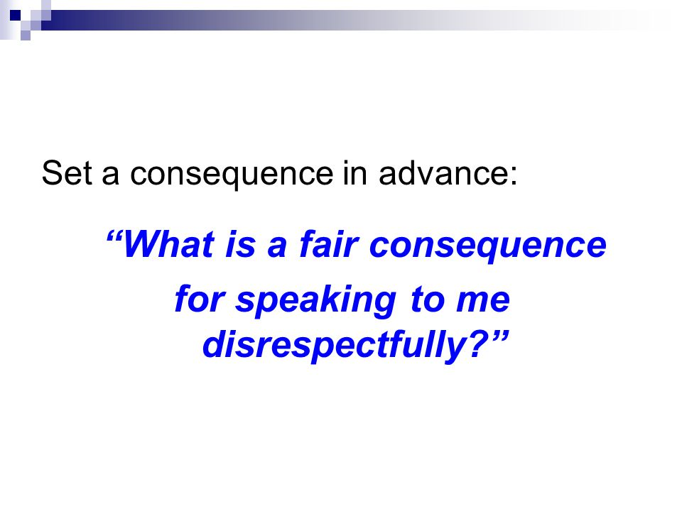 Set a consequence in advance: What is a fair consequence for speaking to me disrespectfully