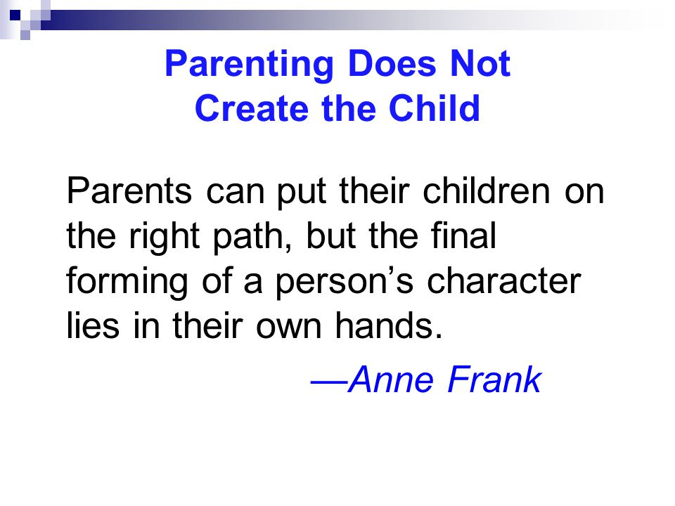 Parenting Does Not Create the Child Parents can put their children on the right path, but the final forming of a person's character lies in their own hands.