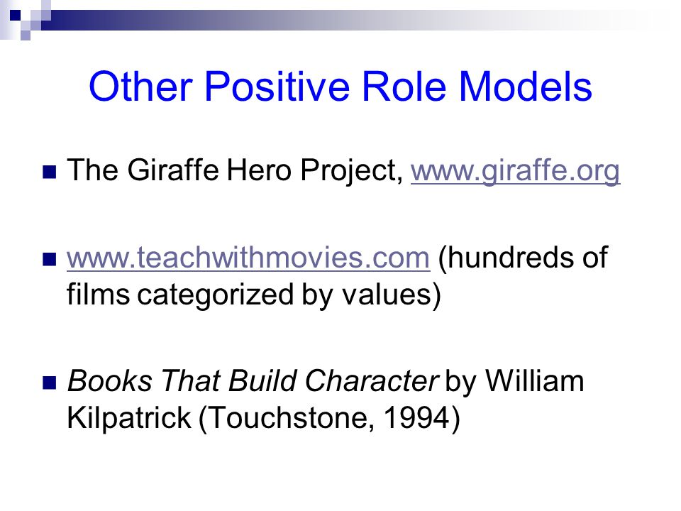 Other Positive Role Models The Giraffe Hero Project,     (hundreds of films categorized by values)   Books That Build Character by William Kilpatrick (Touchstone, 1994)