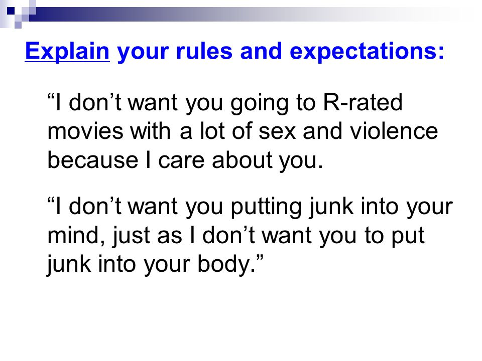 Explain your rules and expectations: I don't want you going to R-rated movies with a lot of sex and violence because I care about you.