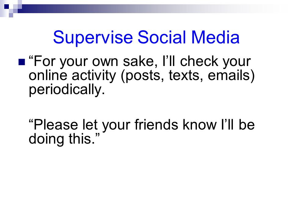 Supervise Social Media For your own sake, I'll check your online activity (posts, texts,  s) periodically.