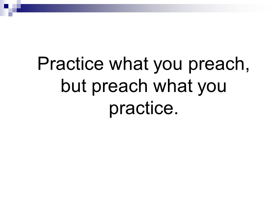Practice what you preach, but preach what you practice.