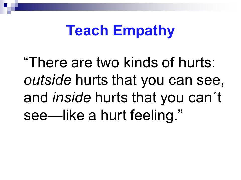 Teach Empathy There are two kinds of hurts: outside hurts that you can see, and inside hurts that you can´t see—like a hurt feeling.
