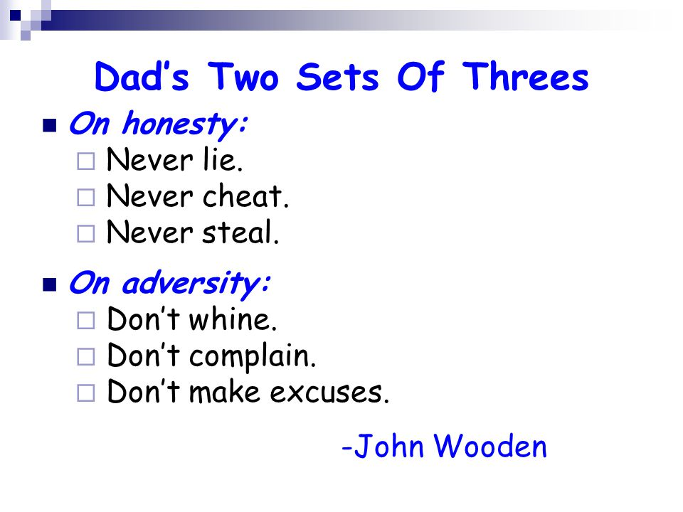 Dad's Two Sets Of Threes On honesty:  Never lie.  Never cheat.