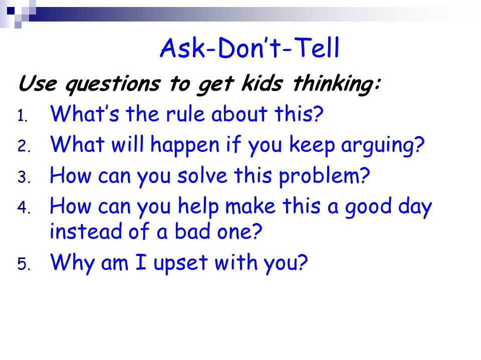 Ask-Don't-Tell Use questions to get kids thinking: 1.