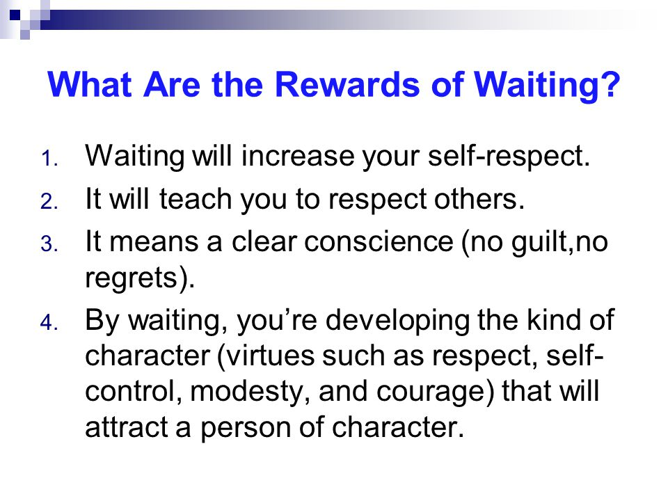 What Are the Rewards of Waiting. 1. Waiting will increase your self-respect.