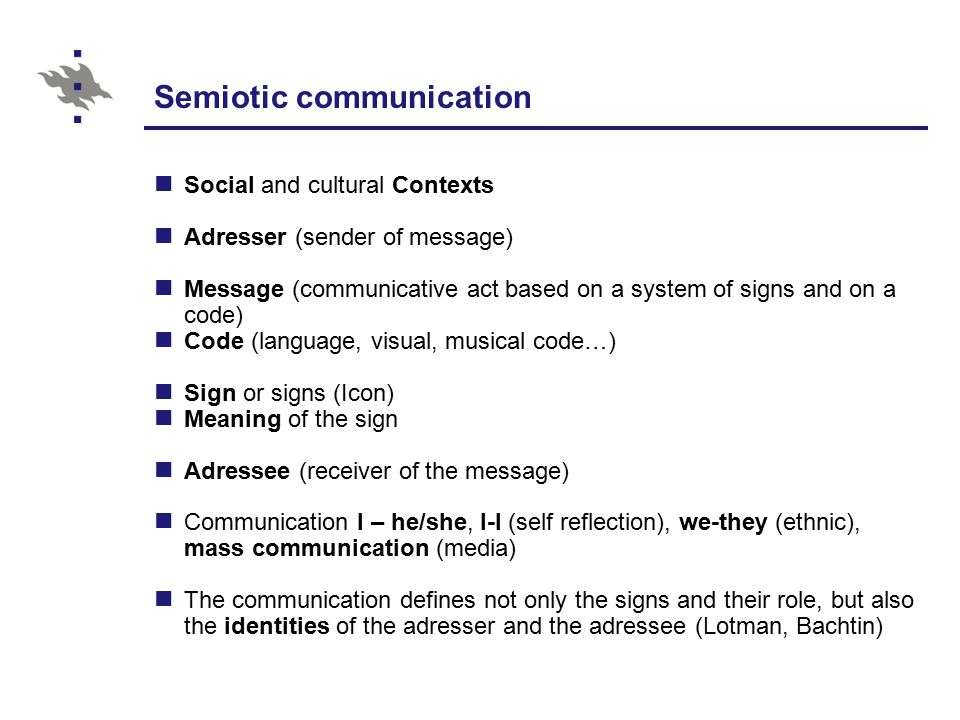 Semiotic communication Social and cultural Contexts Adresser (sender of message) Message (communicative act based on a system of signs and on a code) Code (language, visual, musical code…) Sign or signs (Icon) Meaning of the sign Adressee (receiver of the message) Communication I – he/she, I-I (self reflection), we-they (ethnic), mass communication (media) The communication defines not only the signs and their role, but also the identities of the adresser and the adressee (Lotman, Bachtin)