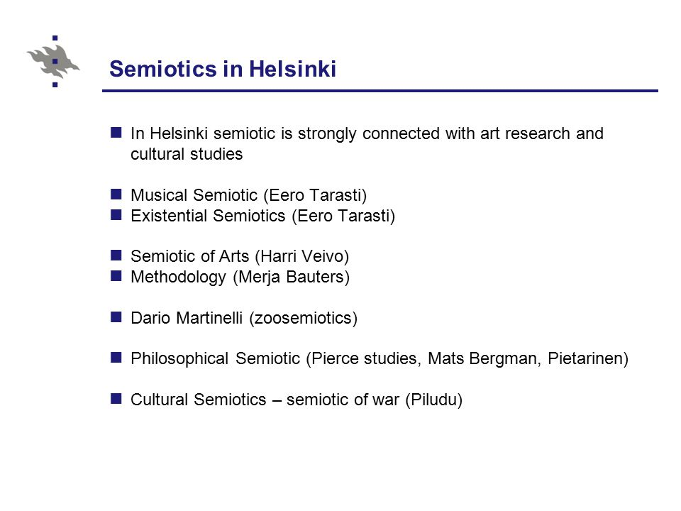 Semiotics in Helsinki In Helsinki semiotic is strongly connected with art research and cultural studies Musical Semiotic (Eero Tarasti) Existential Semiotics (Eero Tarasti) Semiotic of Arts (Harri Veivo) Methodology (Merja Bauters) Dario Martinelli (zoosemiotics) Philosophical Semiotic (Pierce studies, Mats Bergman, Pietarinen) Cultural Semiotics – semiotic of war (Piludu)