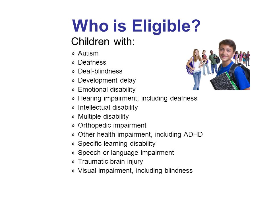 Who is Eligible? Children with: »Autism »Deafness »Deaf-blindness »Development delay »Emotional disability »Hearing impairment, including deafness »In