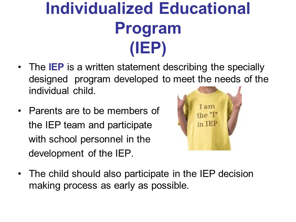 Individualized Educational Program (IEP) The IEP is a written statement describing the specially designed program developed to meet the needs of the i