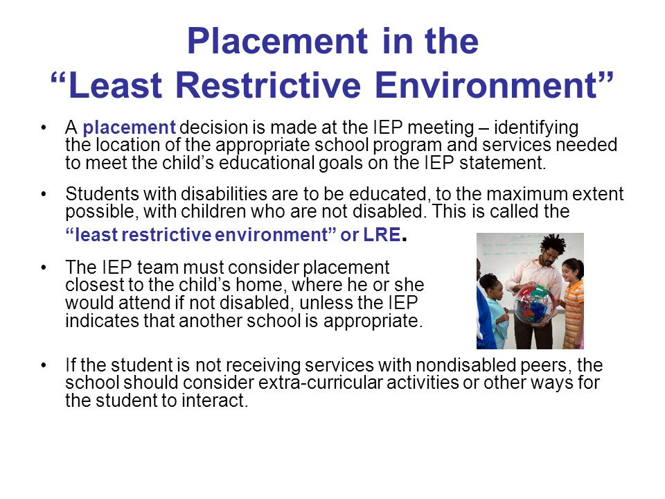 """Placement in the """"Least Restrictive Environment"""" A placement decision is made at the IEP meeting – identifying the location of the appropriate school"""