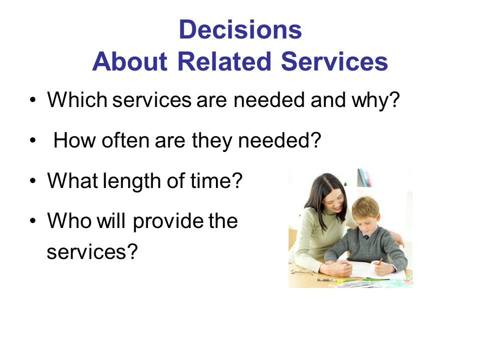 Decisions About Related Services Which services are needed and why? How often are they needed? What length of time? Who will provide the services?