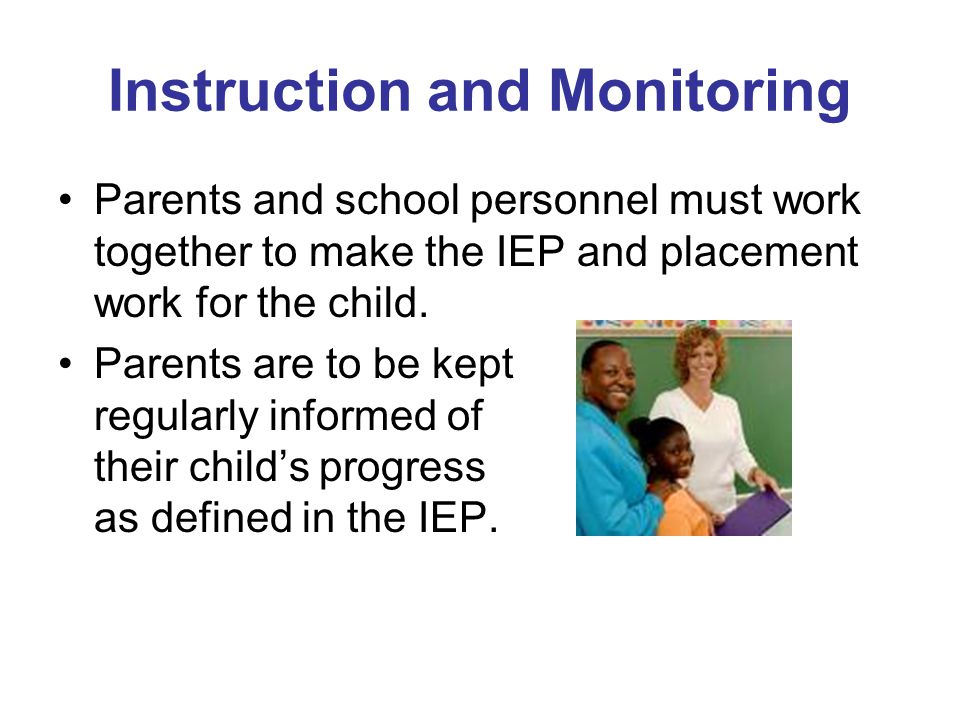 Instruction and Monitoring Parents and school personnel must work together to make the IEP and placement work for the child. Parents are to be kept re